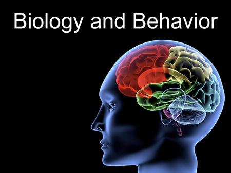 Biology and Behavior. Our Behavior is largely influence by our Biology.