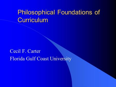 Philosophical Foundations <strong>of</strong> Curriculum Cecil F. Carter Florida Gulf Coast University.