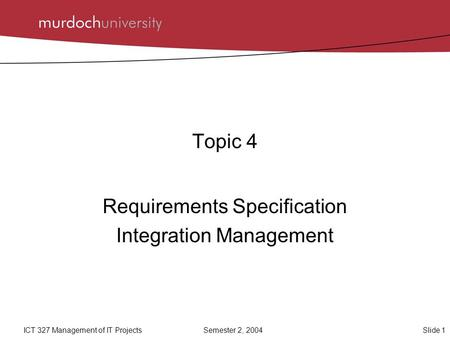 Slide 1ICT 327 <strong>Management</strong> of IT ProjectsSemester 2, 2004 Topic 4 Requirements Specification Integration <strong>Management</strong>.