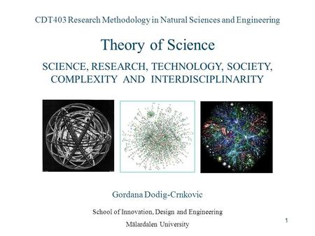 1 CDT403 Research Methodology in Natural Sciences and Engineering <strong>Theory</strong> of Science SCIENCE, RESEARCH, TECHNOLOGY, SOCIETY, COMPLEXITY AND INTERDISCIPLINARITY.
