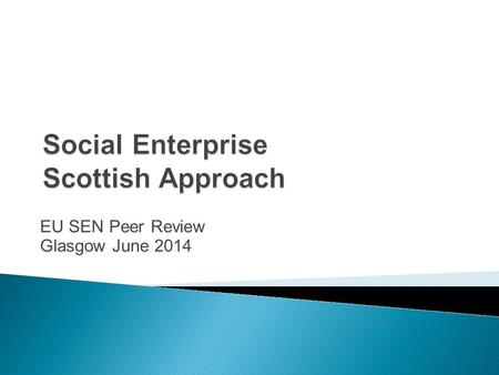 EU SEN Peer Review Glasgow June 2014.  Devolution - strong commitment to third sector  Reframing Government focus and relationships  Reforming public.