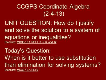 CCGPS Coordinate Algebra (2-4-13) UNIT QUESTION: How do I justify and solve the solution to a system of equations or inequalities? Standard: MCC9-12.A.REI.1,