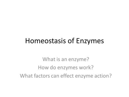 Homeostasis of Enzymes What is an enzyme? How do enzymes work? What factors can effect enzyme action?