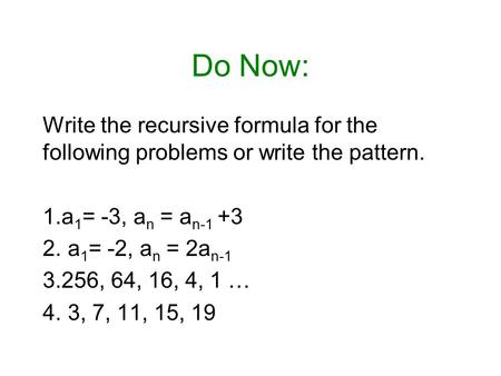 Do Now: Write the recursive formula for the following problems or write the pattern. 1.a 1 = -3, a n = a n-1 +3 2. a 1 = -2, a n = 2a n-1 3.256, 64, 16,