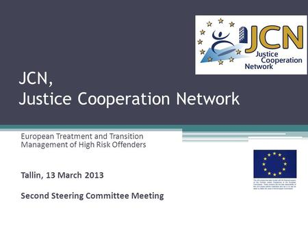 JCN, Justice Cooperation Network European Treatment and Transition <strong>Management</strong> of High Risk Offenders Tallin, 13 March 2013 Second Steering Committee Meeting.
