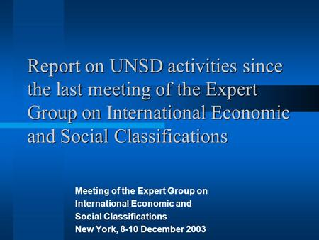 Report on UNSD activities since the last meeting of the Expert Group on International Economic and Social Classifications Meeting of the Expert Group on.
