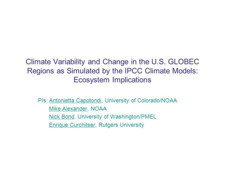 Climate Variability and Change in the U.S. GLOBEC Regions as Simulated by the IPCC Climate Models: Ecosystem Implications PIs: Antonietta Capotondi, University.