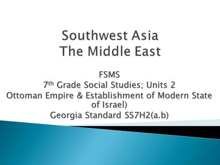 FSMS 7 th Grade Social Studies; Units 2 Ottoman Empire & Establishment of Modern State of Israel) Georgia Standard SS7H2(a.b)