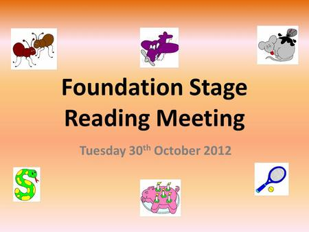 Foundation Stage Reading Meeting Tuesday 30 th October 2012.