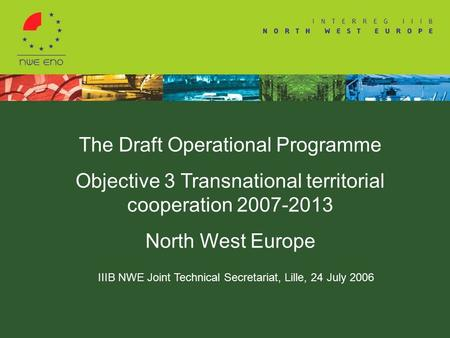 The Draft Operational Programme Objective 3 Transnational territorial cooperation 2007-2013 North West Europe IIIB NWE Joint Technical Secretariat, Lille,