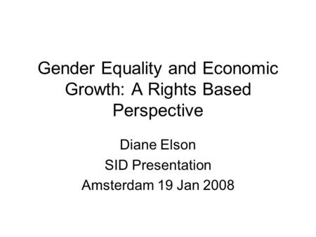 <strong>Gender</strong> Equality and Economic Growth: A Rights Based Perspective Diane Elson SID Presentation Amsterdam 19 Jan 2008.