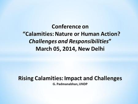 "Conference on ""Calamities: Nature or Human Action? Challenges and Responsibilities"" March 05, 2014, New Delhi Rising Calamities: Impact and Challenges."