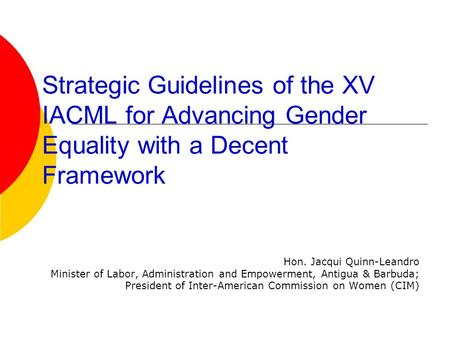 Strategic Guidelines of the XV IACML for Advancing Gender Equality with a Decent Framework Hon. Jacqui Quinn-Leandro Minister of Labor, Administration.
