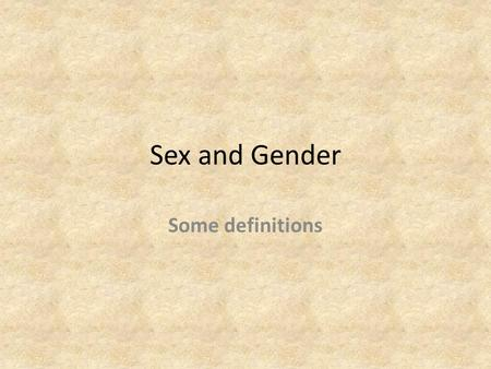 Sex and Gender Some definitions.