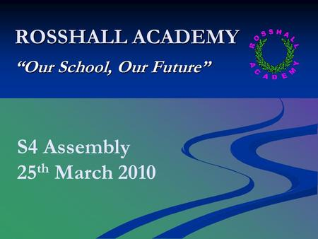 "ROSSHALL ACADEMY ""Our School, Our Future"" S4 Assembly 25 th March 2010."