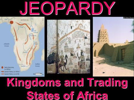 JEOPARDY Kingdoms and Trading States of Africa Categories 100 200 300 400 500 100 200 300 400 500 100 200 300 400 500 100 200 300 400 500 100 200 300.