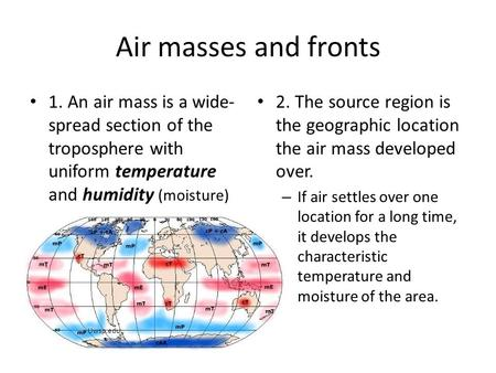 Air masses and fronts 1. An air mass is a wide-spread section of the troposphere with uniform temperature and humidity (moisture) 2. The source region.