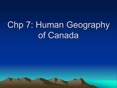 Chp 7: Human Geography of Canada. Early History Hunters/gathers = land bridge Vikings –Eric the Red & Leif Erickson Italian explorers French & British.
