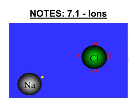 NOTES: 7.1 - Ions. Valence Electrons: ● Knowing electron configurations is important because the number of valence electrons determines the chemical properties.