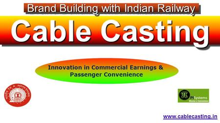 Cable Casting Brand Building with <strong>Indian</strong> <strong>Railway</strong> www.cablecasting.in Innovation in Commercial Earnings & Passenger Convenience.