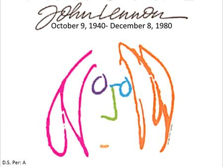 "October 9, 1940- December 8, 1980 D.S. Per: A. John Lennon is Famous because Well, when most people hear the name John Lennon they will think "" The Beatles."