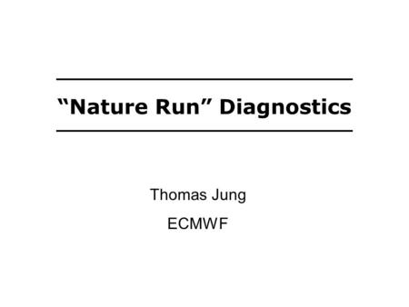 """Nature Run"" Diagnostics Thomas Jung ECMWF. Another ""Nature Run"" A large set of seasonal T L 511L91 integrations has been carried out for many summers."