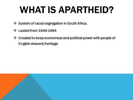 WHAT IS APARTHEID?  System of racial segregation in South Africa.  Lasted from 1948-1994  Created to keep economical and political power with people.