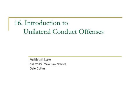 16. Introduction to Unilateral Conduct Offenses Antitrust Law Fall 2015 Yale Law School Dale Collins.