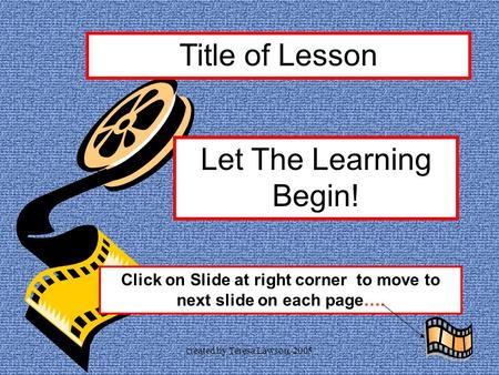 created by Teresa Lawson, 2005 Title of Lesson Let The Learning Begin! Click on Slide at right corner to move to next slide on each page….