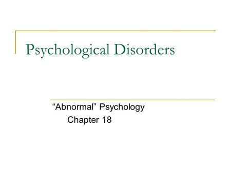 "Psychological Disorders ""Abnormal"" Psychology Chapter 18."