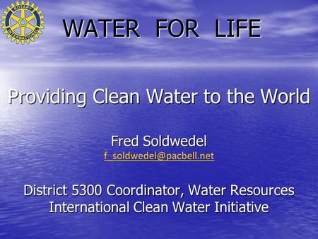 WATER FOR LIFE Providing Clean Water to the World Fred Soldwedel District 5300 Coordinator, Water Resources International Clean.
