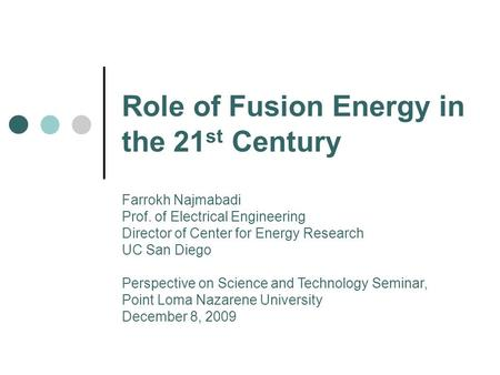 Role of Fusion Energy <strong>in</strong> the 21 st Century Farrokh Najmabadi Prof. of <strong>Electrical</strong> Engineering Director of Center for Energy Research UC San Diego Perspective.