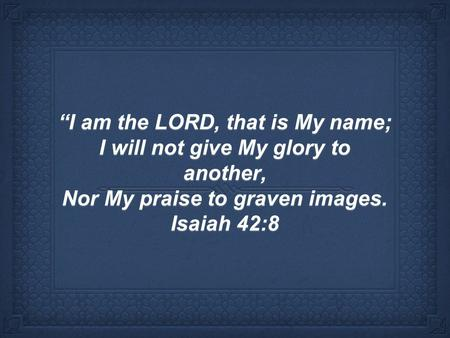 """I am the LORD, that is My name; I will not give My glory to another, Nor My praise to graven images. Isaiah 42:8."