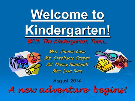 Welcome to <strong>Kindergarten</strong>! With The <strong>Kindergarten</strong> Team… Mrs. Jeanne Cano Ms. Stephanie Casper Ms. Nancy Randolph Mrs. Lisa Sine August 2014 A new adventure.
