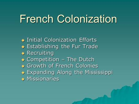 French Colonization  Initial Colonization Efforts  Establishing the Fur Trade  Recruiting  Competition – The Dutch  Growth of French Colonies  Expanding.