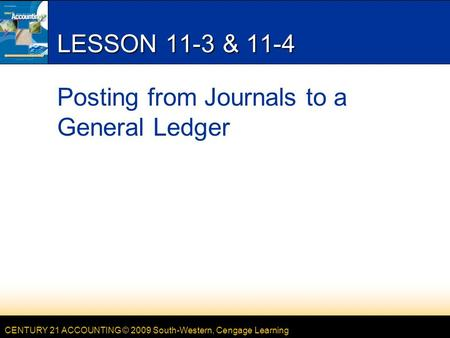 CENTURY 21 ACCOUNTING © 2009 South-Western, Cengage Learning LESSON 11-3 & 11-4 Posting from Journals to a General Ledger.