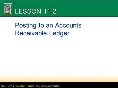 CENTURY 21 ACCOUNTING © Thomson/South-Western LESSON 11-2 Posting to an Accounts Receivable Ledger.