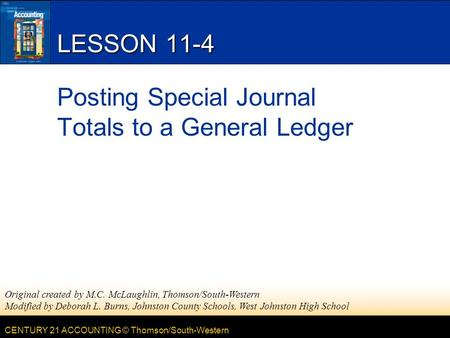 CENTURY 21 ACCOUNTING © Thomson/South-Western LESSON 11-4 Posting Special Journal Totals to a General Ledger Original created by M.C. McLaughlin, Thomson/South-Western.