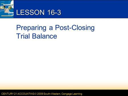 CENTURY 21 ACCOUNTING © 2009 South-Western, Cengage Learning LESSON 16-3 Preparing a Post-Closing Trial Balance.