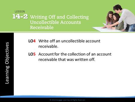 © 2014 Cengage Learning. All Rights Reserved. Learning Objectives © 2014 Cengage Learning. All Rights Reserved. LO4 Write off an uncollectible account.