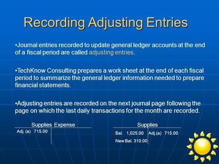 Recording Adjusting Entries Journal entries recorded to update general ledger accounts at the end of a fiscal period are called adjusting entries. TechKnow.