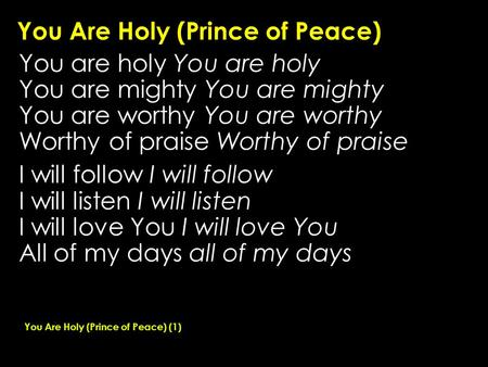 You Are Holy (Prince of Peace) You are holy You are mighty You are worthy Worthy of praise I will follow I will listen I will love You All of my days all.