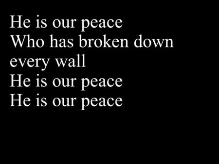 He is our peace Who has broken down every wall He is our peace.