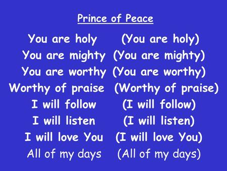 Prince of Peace You are holy (You are holy) You are mighty (You are mighty) You are worthy (You are worthy) Worthy of praise (Worthy of praise) I will.