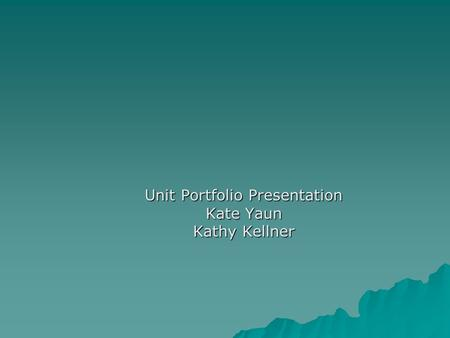 Unit Portfolio Presentation Kate Yaun Kathy Kellner.