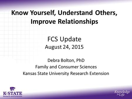 Know Yourself, Understand Others, Improve <strong>Relationships</strong> FCS Update August 24, 2015 Debra Bolton, PhD Family <strong>and</strong> Consumer Sciences Kansas State University.