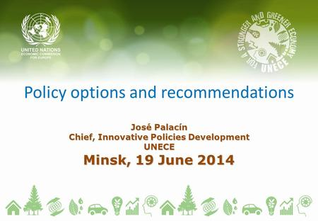 Policy options and recommendations José Palacín Chief, Innovative Policies Development UNECE Minsk, 19 June 2014.