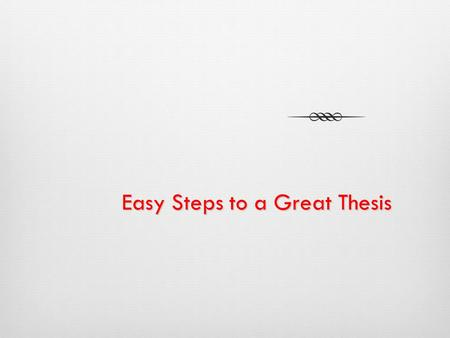 Easy Steps to a Great Thesis A thesis statement is…  The answer to a question that you have posed  The solution for a problem you have identified 