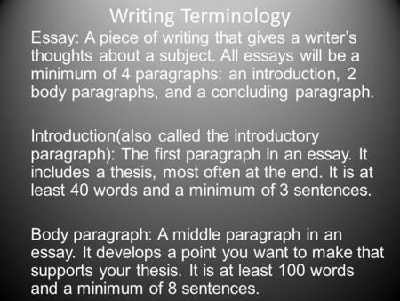 Writing Terminology Essay: A piece of writing that gives a writer's thoughts about a subject. All essays will be a minimum of 4 paragraphs: an introduction,