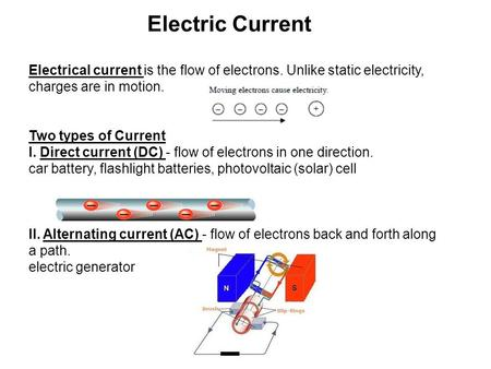 Electric Current Electrical current is the flow of electrons. Unlike static electricity, charges are in motion. Two types of Current I. Direct current.